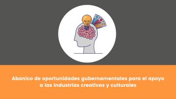 4. Abanico de oportunidades gubernamentales para el apoyo a las industrias creativas y culturales