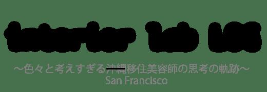 interior lab log 色々と考えすぎる沖縄移住 サンフランシスコ移住 美容師の思考の奇跡