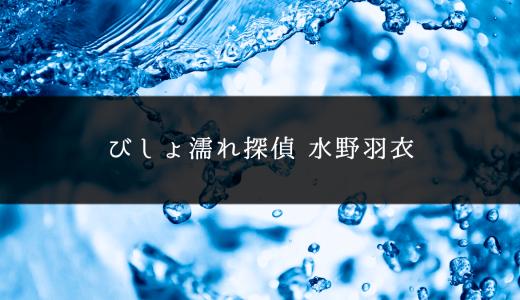 『びしょ濡れ探偵 水野羽衣』見逃し無料動画をフル視聴する方法・1話~12話(最終回)【全話無料・再放送・見放題】