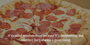 If you want to design your life to be healthy, you will have to give up on some comfort foods