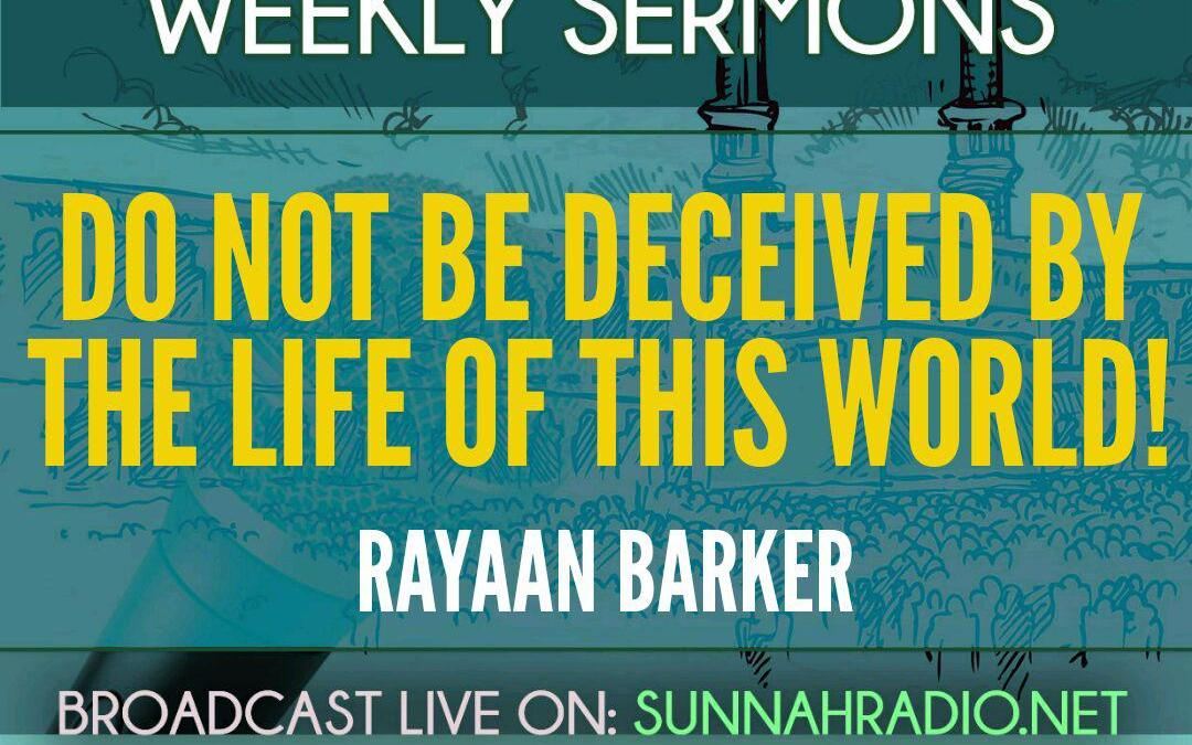 KHUTBA: Do Not Be Deceived By The Life Of This World! | Rayaan Barker