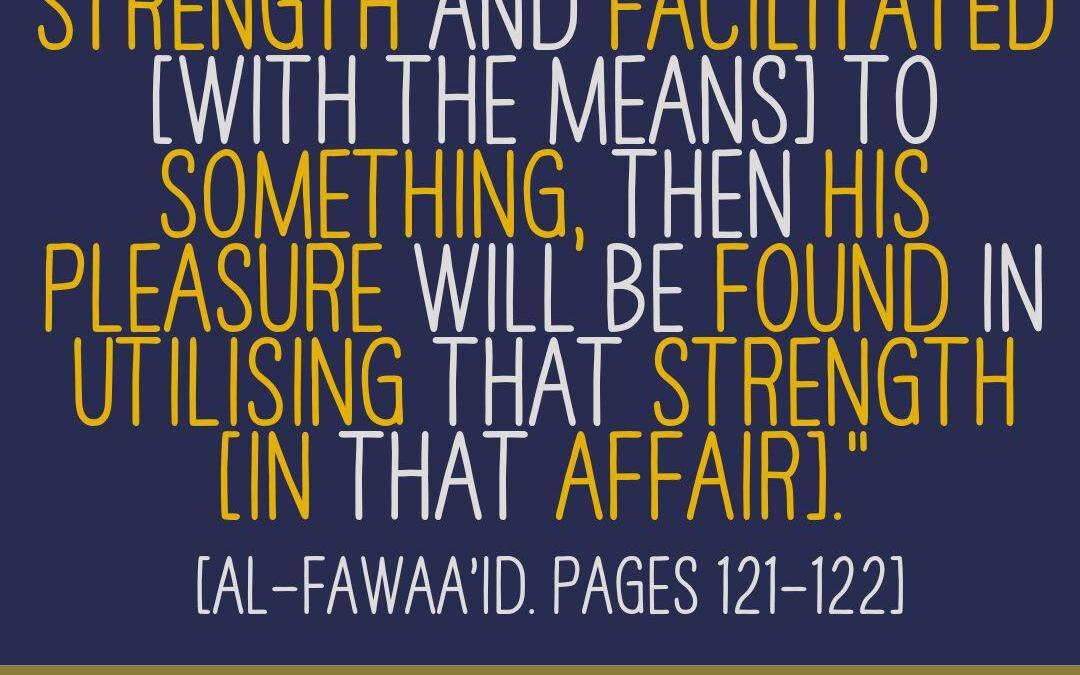Everyone Finds Pleasure In the Strength He [Or She] Is Given in an Affair- by Imaam Ibnul Qayyim [rahimahullaah]