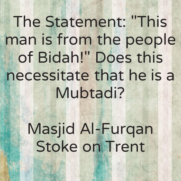 This Man is from Ahlul Bidah! [Does This Necessitate That He is a Mubtadi?]