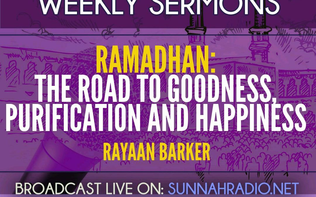 Khutba: Ramadhan – The Road To Goodness, Purification & Happiness