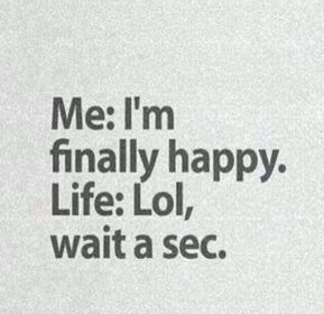 Yo: Finalmente estoy feliz. La Vida: Lol, espera un momento.