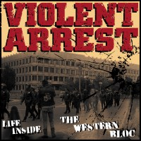 Violent Arrest – Life Inside The Western Bloc /Distorted View