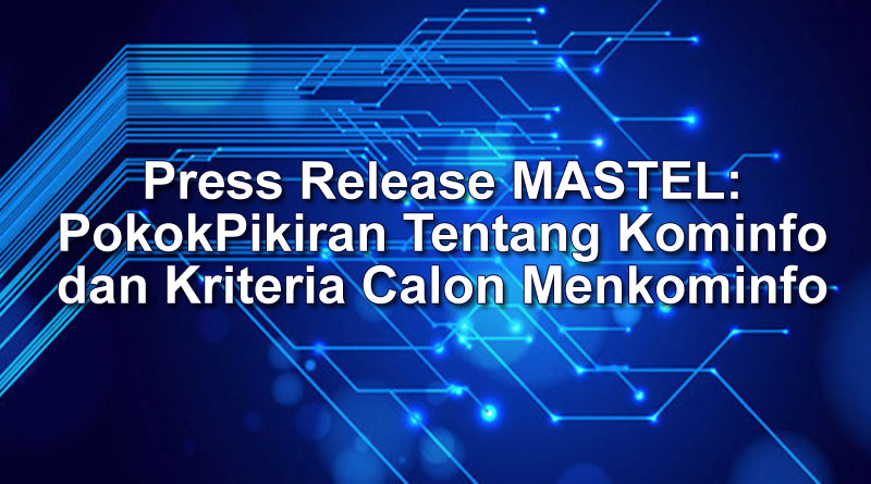 Press Release MASTEL: Pokok Pikiran Tentang Kominfo dan Kriteria Calon Menkominfo