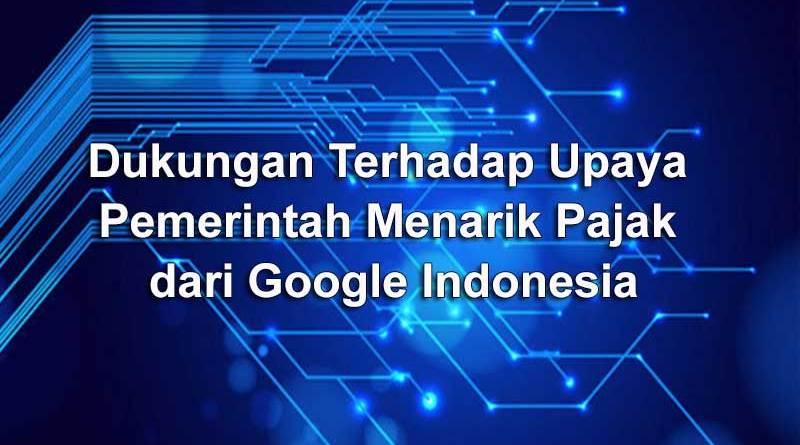 Dukungan Terhadap Upaya Pemerintah Menarik Pajak dari Google Indonesia