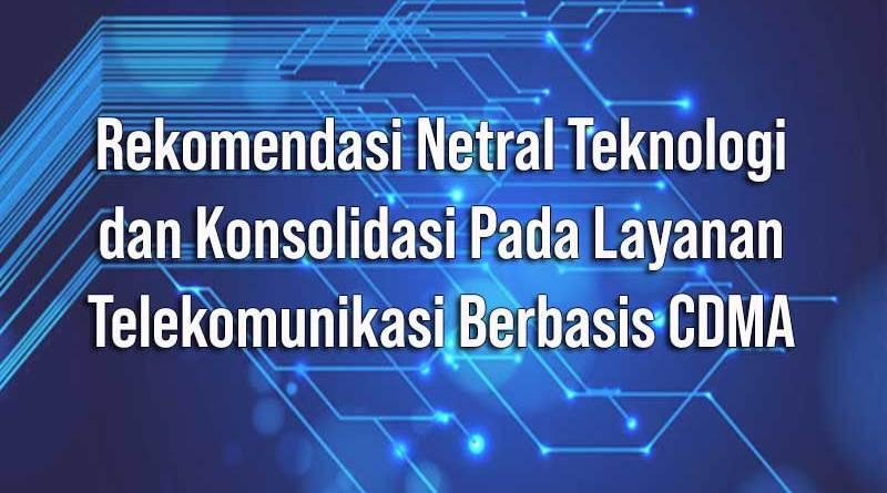 Rekomendasi Netral Teknologi dan Konsolidasi pada Layanan Telekomunikasi Berbasis CDMA