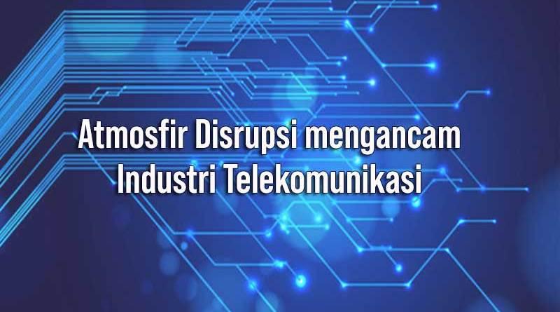 Atmosfir Disrupsi mengancam Industri Telekomunikasi