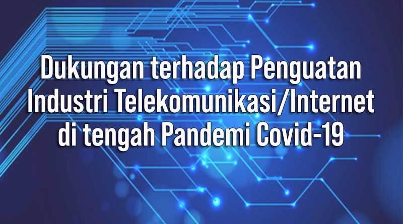 Dukungan terhadap Penguatan Industri Telekomunikasi/Internet di tengah Pandemi Covid-19.