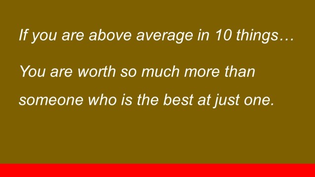 If you are above average in 10 things... You are worth so much more than someone who is the best at just one.