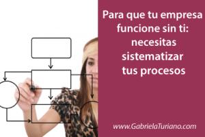 Para que tu empresa funcione sin ti: necesitas sistematizar tus procesos