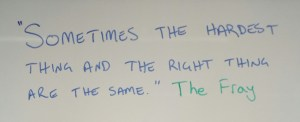 """Sometimes the hardest thing and the right thing are the same."" The Fray"