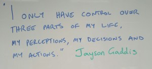 """I only have control over three parts of my life, my perceptions, my decisions and my actions."" Jayson Gaddis"