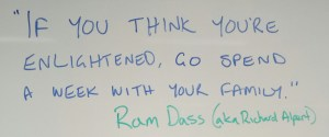 """If you think you're enlightened go spend a week with your family."" Ram Dass aka Richard Alpert"