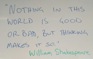 """Nothing in this world is good or bad but thinking makes it so."" William Shakespeare"