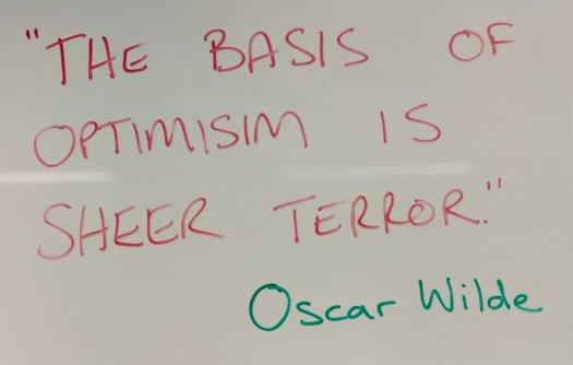 """The basis of optimism is sheer terror."" Oscar Wilde"
