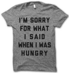 I'm sorry what I said when I was hungry t-shirt