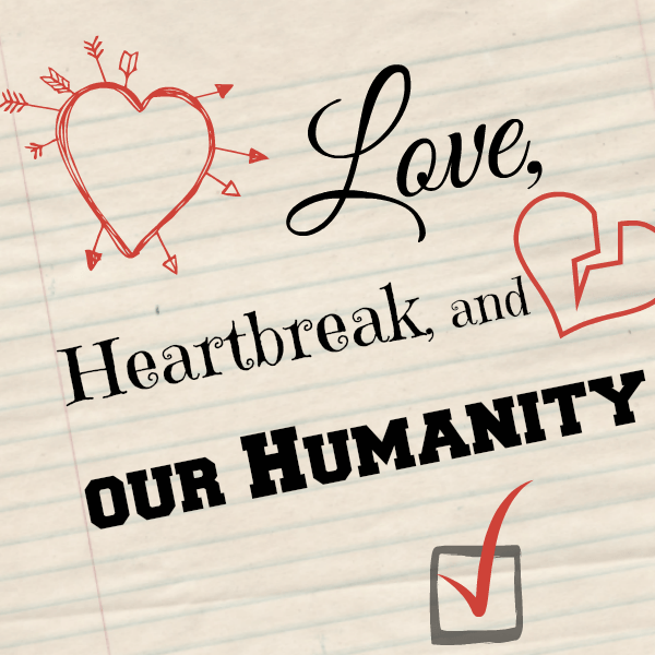 Love, Heartbreak, and our Humanity