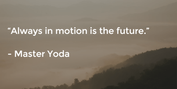 Always in motion is the future - Master Yoda