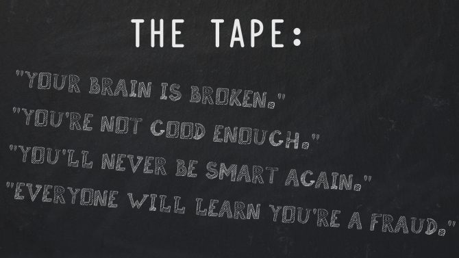 The Tape: My Brain Is Broken. You're Not Good Enough. You'll Never Be Smart Again. Everyone Will Learn You're A Fraud.