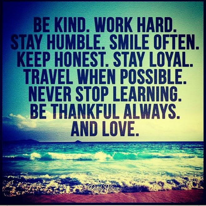 Be Kind. Work hard. Stay humble. Smile often. Keep honest. Stay loyal. Travel when possible. Never stop learning. Be thankful always. And love.