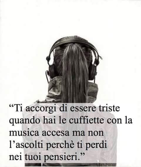 Ti accorgi di essere triste quando hai le cuffiette con la musica accesa ma non l'ascolti perchè ti perdi nei tuoi pensieri