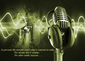 Le persone che incontri sono come le canzoni in radio. Per alcune alzi il volume. Per altre cambi stazione