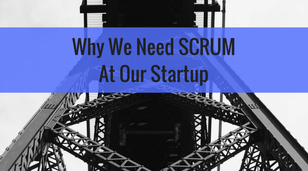 Why We Need SCRUM At Our Startup