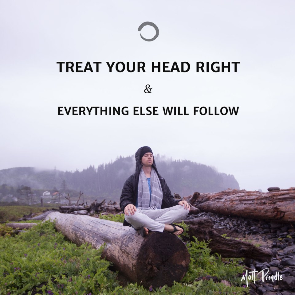 Treat your head right and everything else will follow.