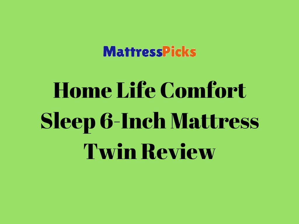 Home Life Comfort Sleep 6 Inch Mattress Twin Review Mattress Picks