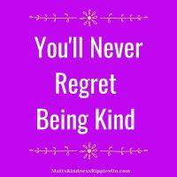 You'll never regret being kind