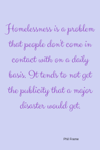 Homelessness-is-a-problem-that-people-dont-come-in-contact-with-on-a-daily-basis.-It-tends-to-not-get-the-publicity-that-a-major-disaster-would-get.-Phil-Frame-1.png