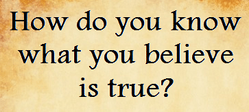 How do you know what you believe is true?