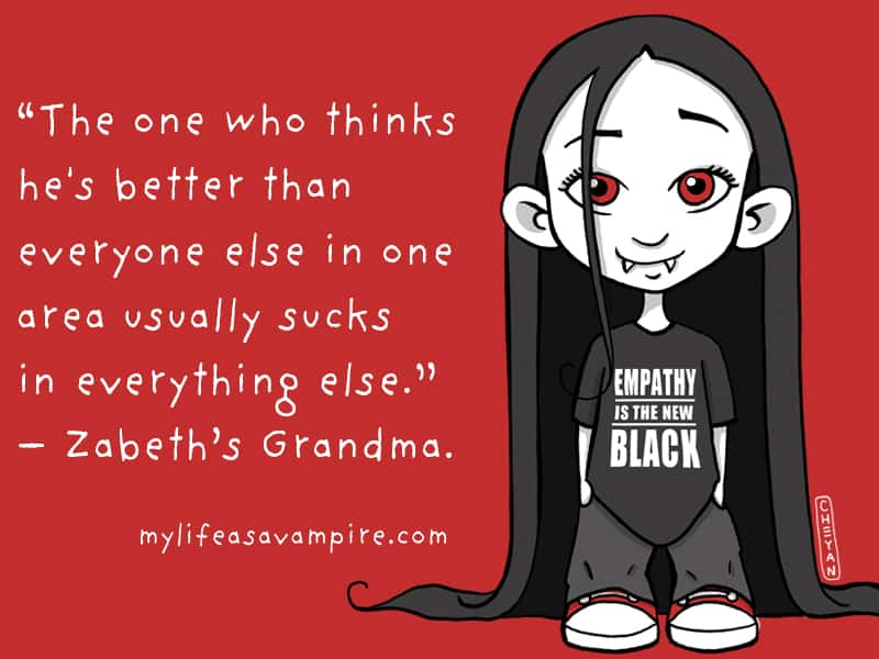 The one who thinks he's better than everyone else in one area usually sucks in everything else. - Zabeth's Grandma