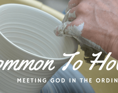 Meeting God in the Ordinary – From Common to Holy