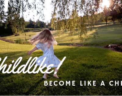Childlike! Change and Become Like a Little Child