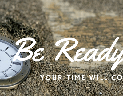Your Time Will Come! Be Ready! Be Prepared for Every Good Work!