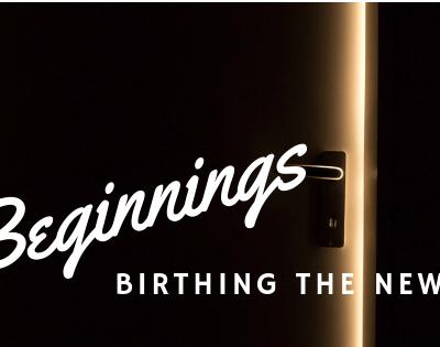 Birthing the New: Change, Transition, Beginning