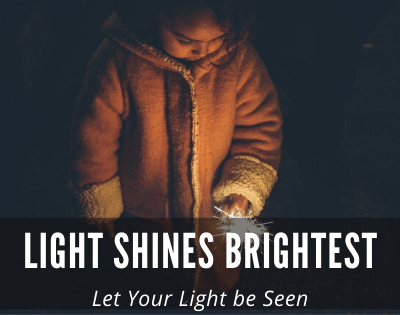 Light Shines Brightest in Darkness  – Let Light be Seen!