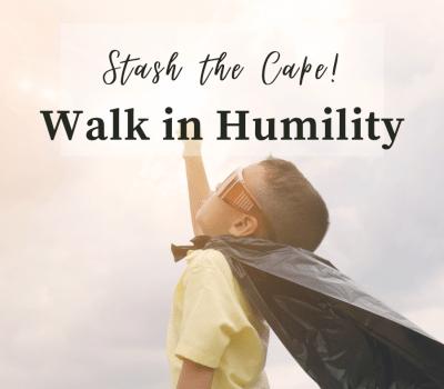 Superhero? Stash the Cape and Walk with Humility