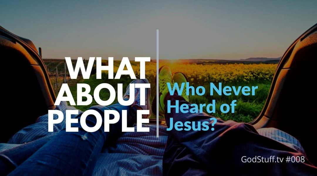 008 – What About People Who Never Heard of Jesus?