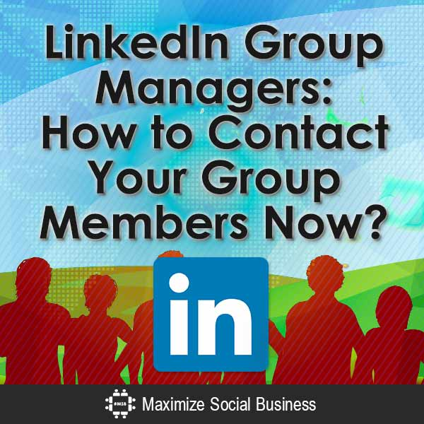 LinkedIn Group Managers: How to Contact Your Group Members Now? LinkedIn  LinkedIn-Group-Managers-How-to-Contact-Your-Group-Members-Now-V1