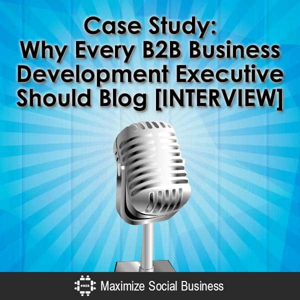 Case Study: Why Every B2B Business Development Executive Should Blog [INTERVIEW] Blogging Personal Branding Social Selling  Case-Study-Why-Every-B2B-Business-Development-Executive-Should-Blog-INTERVIEW-V2-copy