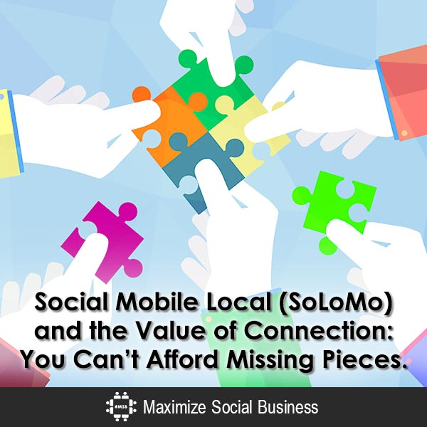 Social Mobile Local (SoLoMo) and the Value of Connection: You Can't Afford Missing Pieces. Mobile SoLoMo  Social-Mobile-Local-SoLoMo-and-the-Value-of-Connection-You-Cant-Afford-Missing-Pieces-600x600-V2