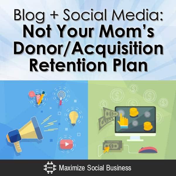 Blog + Social Media: Not Your Mom's Donor Acquisition / Retention Plan Social Media and Nonprofits  Blog-Social-Media-Not-Your-Moms-Donor-Acquisition-Retention-Plan-V1-copy