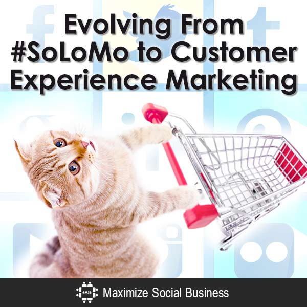 Evolving From #SoLoMo to Customer Experience Marketing Customer Experience Marketing  Evolving-From-SoLoMo-to-Customer-Experience-Marketing-V3-copy