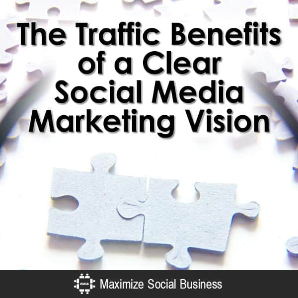 The Traffic Benefits of a Clear Social Media Marketing Vision Social Media Traffic Generation  The-Traffic-Benefits-of-a-Clear-Social-Media-Marketing-Vision-V2-copy