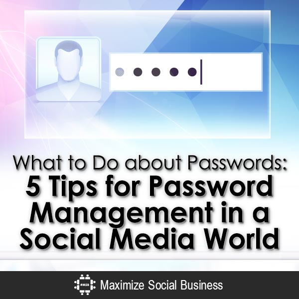 What to Do about Passwords: 5 Tips for Password Management in a Social Media World Social Media and Online Security  What-to-Do-about-Passwords-5-Tips-for-Password-Management-in-a-Social-Media-World-V1-copy